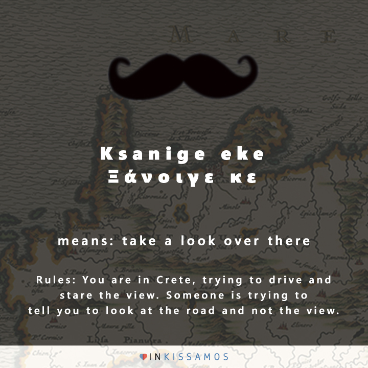 The word ksanige eke in Crete means take a look over there